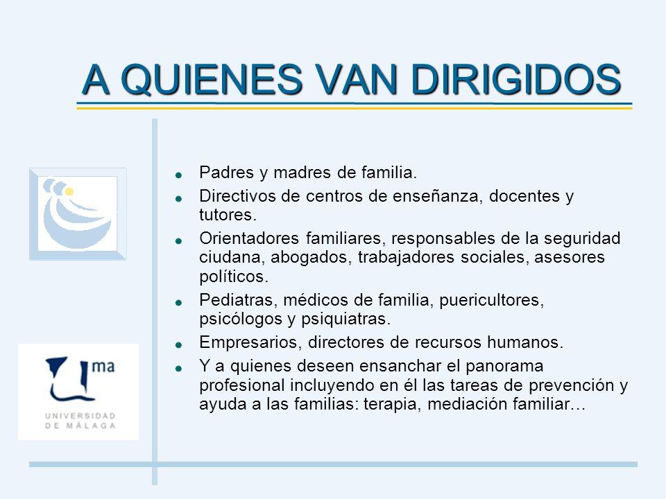 A QUIENES VAN DIRIGIDOS Padres y madres de familia. Directivos de centros de enseñanza, docentes y tutores. Orientadores familiares, responsables de l