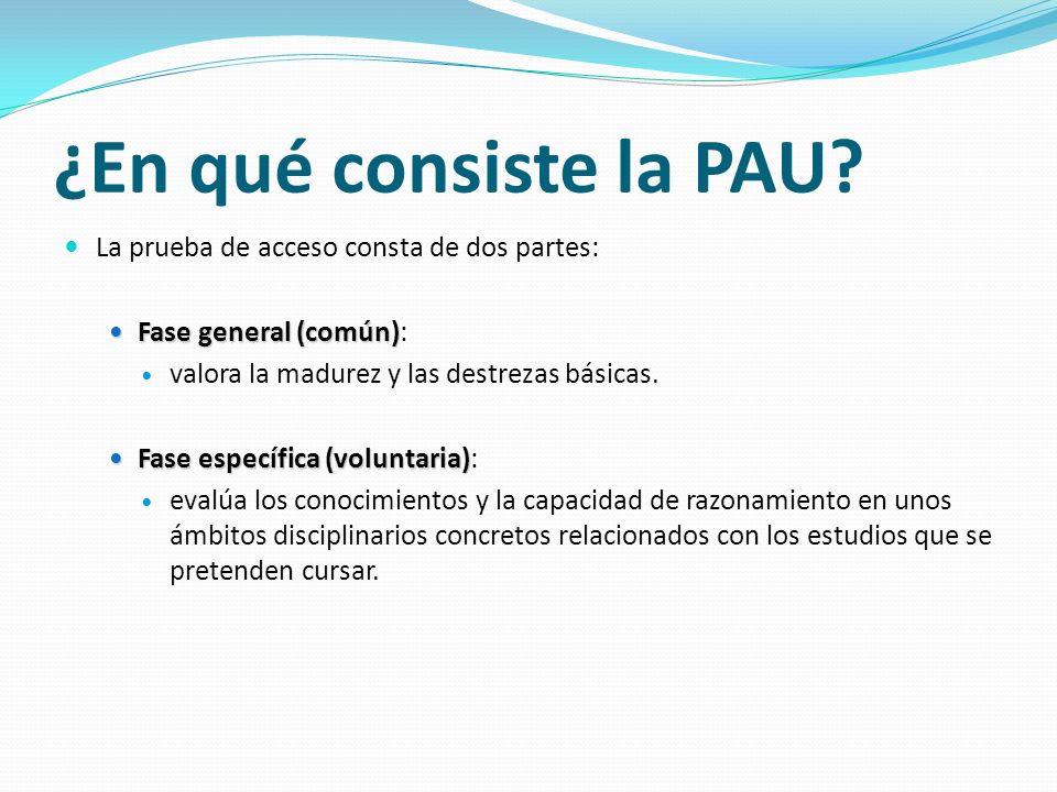 ¿En qué consiste la PAU? La prueba de acceso consta de dos partes: Fase general (común) Fase general (común): valora la madurez y las destrezas básica