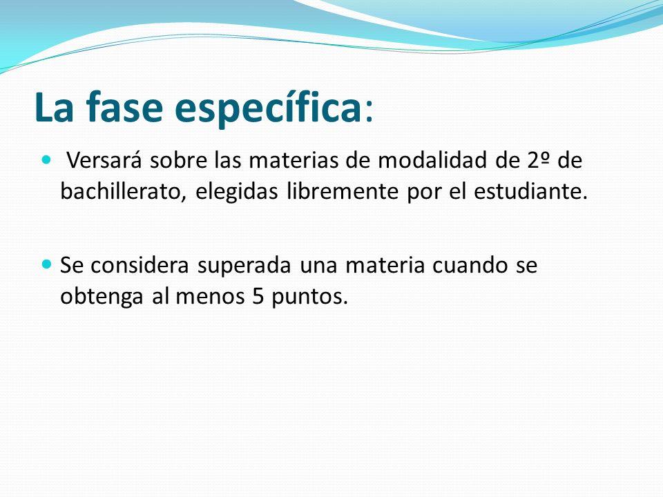 La fase específica: Versará sobre las materias de modalidad de 2º de bachillerato, elegidas libremente por el estudiante. Se considera superada una ma