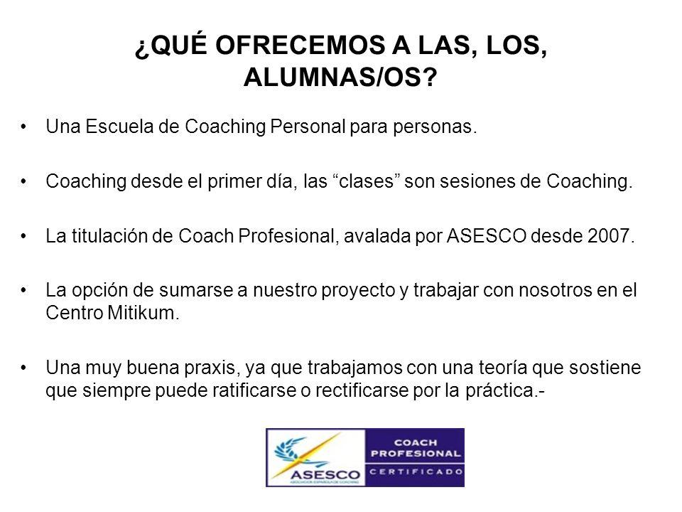 ¿QUÉ OFRECEMOS A LAS, LOS, ALUMNAS/OS? Una Escuela de Coaching Personal para personas. Coaching desde el primer día, las clases son sesiones de Coachi