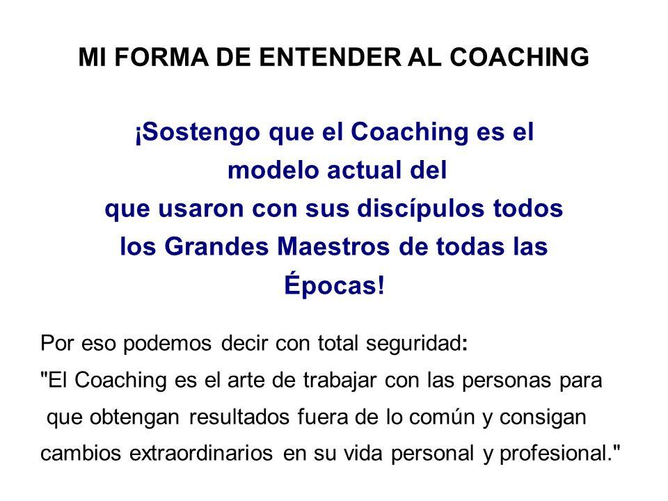 MI FORMA DE ENTENDER AL COACHING ¡Sostengo que el Coaching es el modelo actual del que usaron con sus discípulos todos los Grandes Maestros de todas l