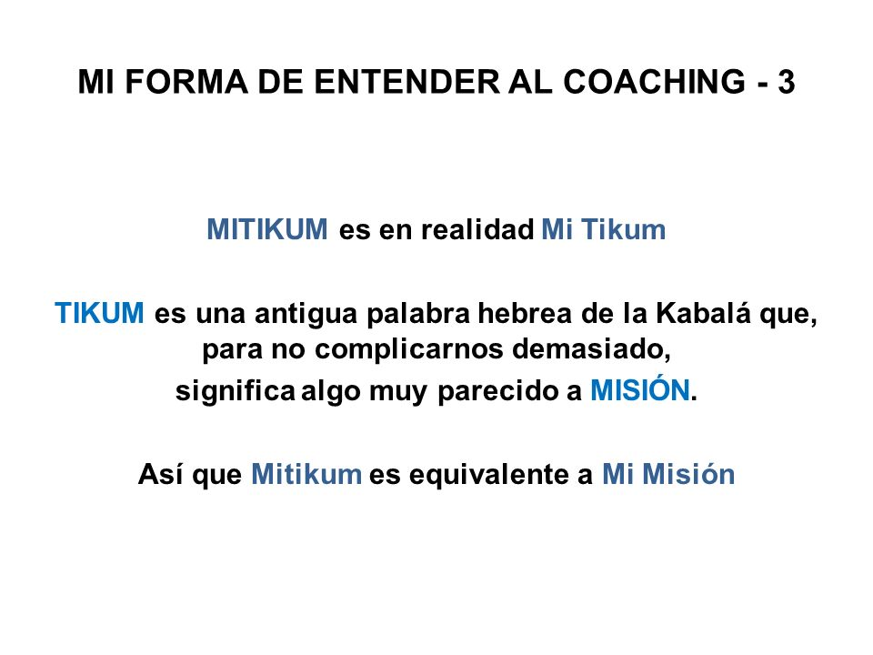 MI FORMA DE ENTENDER AL COACHING - 3 MITIKUM es en realidad Mi Tikum TIKUM es una antigua palabra hebrea de la Kabalá que, para no complicarnos demasi