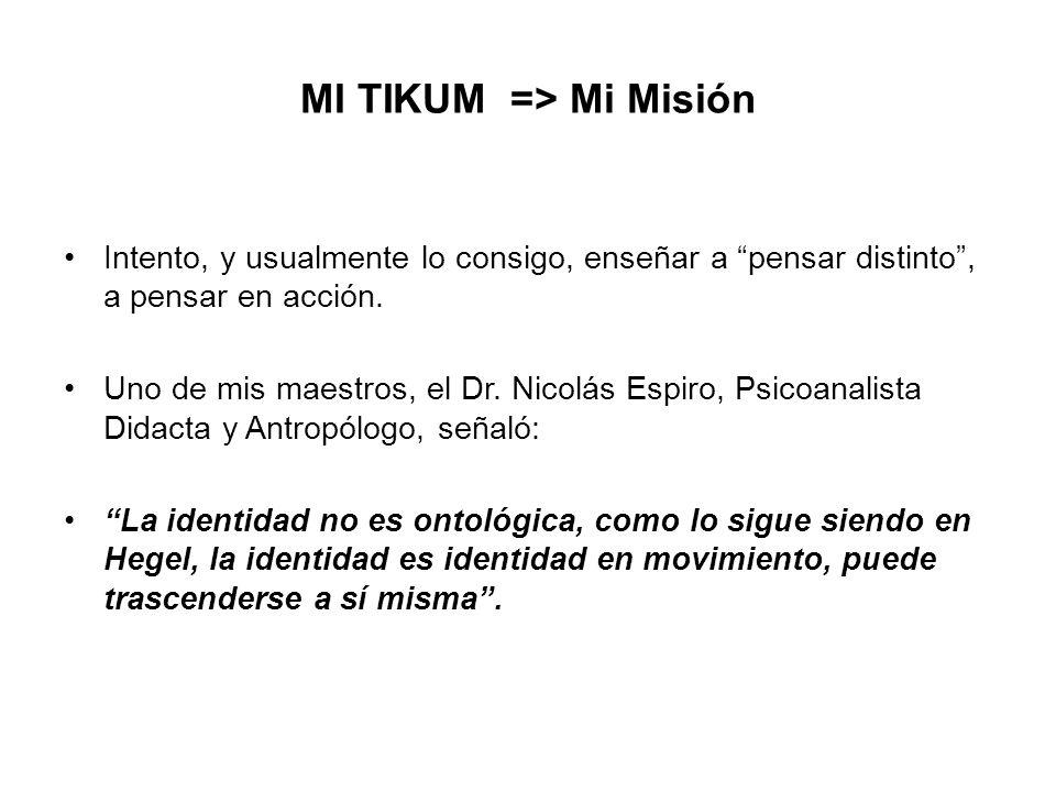 MI TIKUM => Mi Misión Intento, y usualmente lo consigo, enseñar a pensar distinto, a pensar en acción. Uno de mis maestros, el Dr. Nicolás Espiro, Psi
