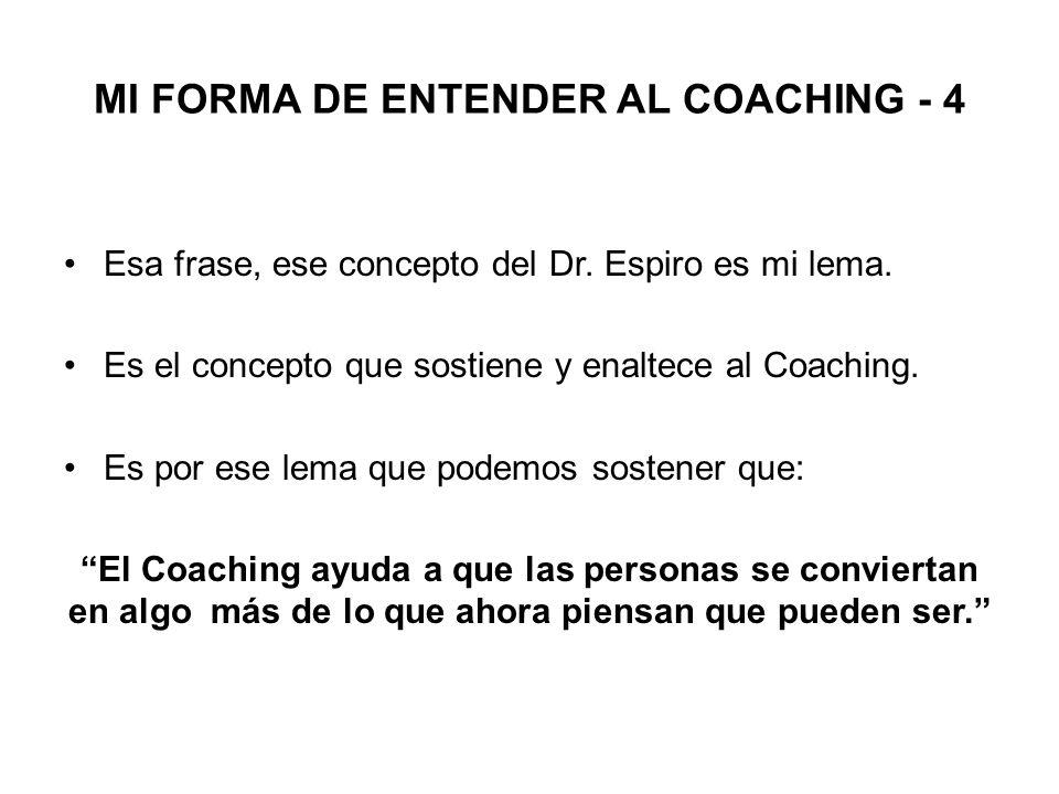 MI FORMA DE ENTENDER AL COACHING - 4 Esa frase, ese concepto del Dr. Espiro es mi lema. Es el concepto que sostiene y enaltece al Coaching. Es por ese