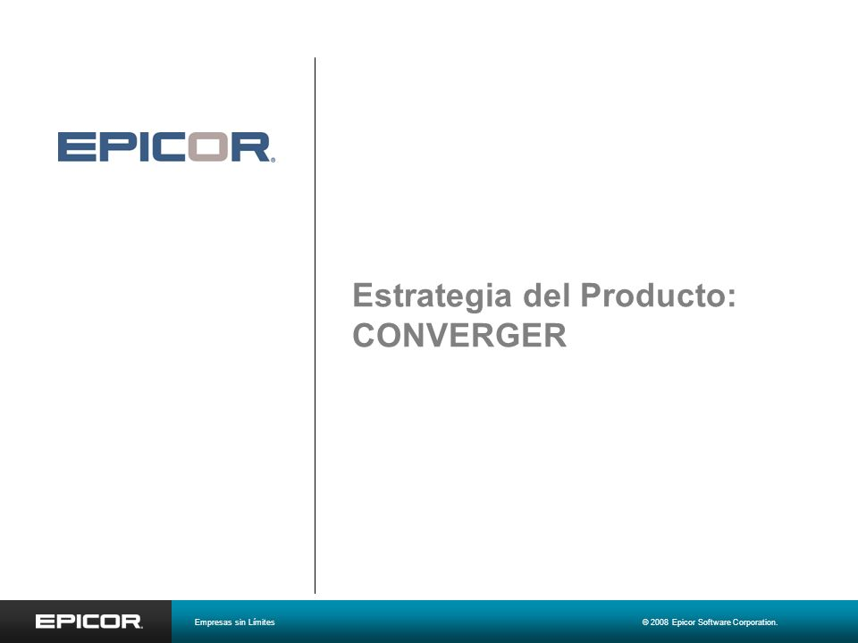 Estrategia del Producto: CONVERGER Empresas sin Límites© 2008 Epicor Software Corporation.