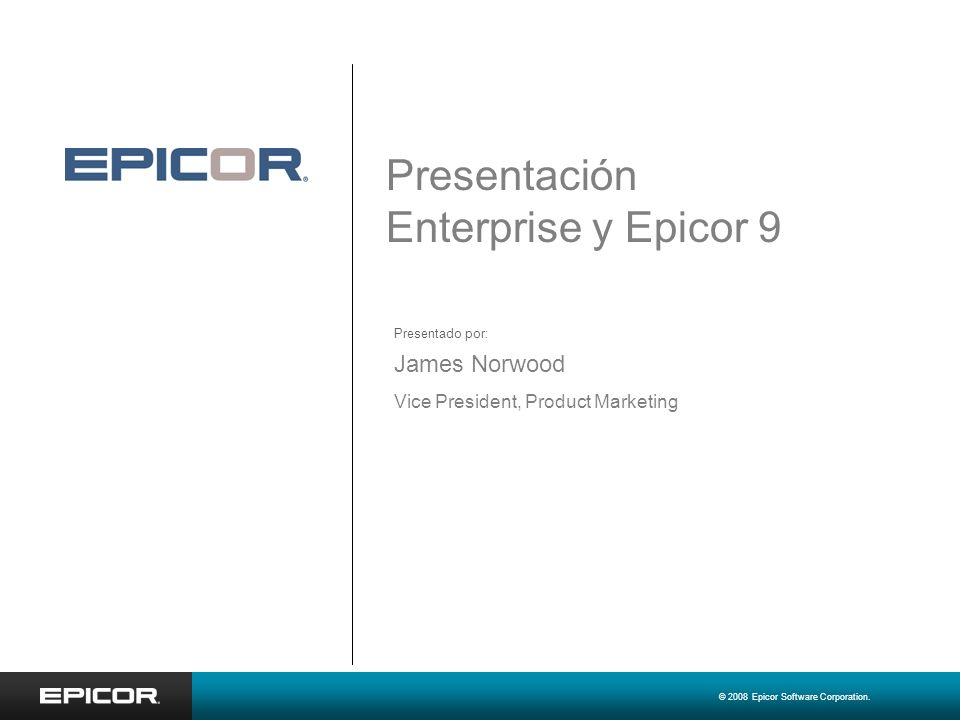 © 2008 Epicor Software Corporation. Presentación Enterprise y Epicor 9 James Norwood Vice President, Product Marketing Presentado por: