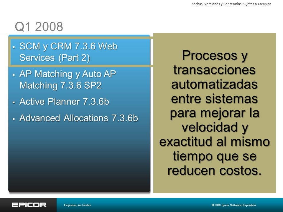 Epicor ICE 2.0 Arquitectura de Negocios Indicador de archivos adjuntos, memos Auditoria en rastros de intervención, fecha, hora y usuario por todas partes Epicor Everywhere – smart client, web browser, dispositivo móvil Administración de Procesos de Negocios (BPM) Composite application support (mash-ups) Enterprise Search y administración del contenido RSS y Presence Diseñador de rutinas de actividades de negocios (BAQ) Software development kit (SDK) Consola de administración centralizada Soporte de Virtualización (VMware y Hyper-V) Empresas sin Límites© 2008 Epicor Software Corporation.