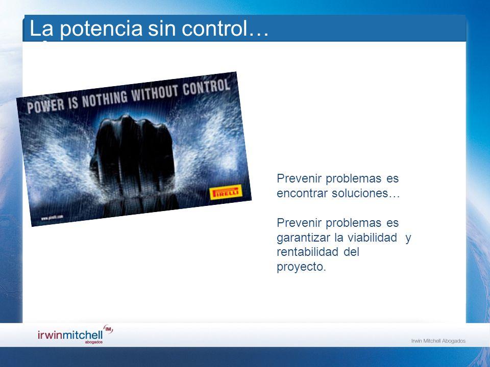 La potencia sin control… Prevenir problemas es encontrar soluciones… Prevenir problemas es garantizar la viabilidad y rentabilidad del proyecto.