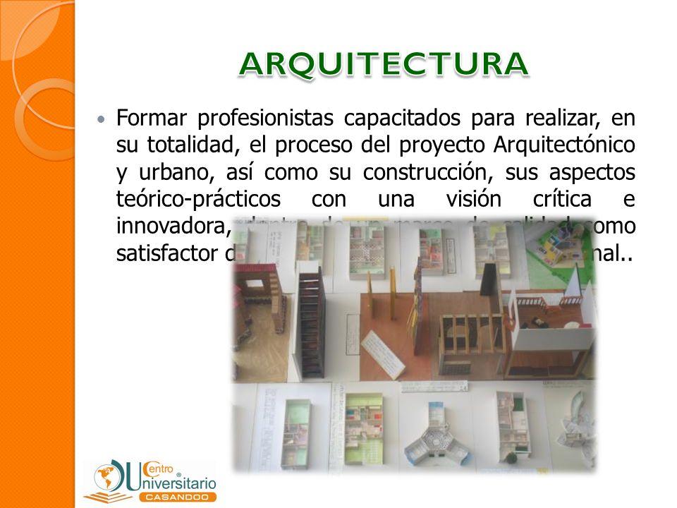 Formar profesionistas capacitados para realizar, en su totalidad, el proceso del proyecto Arquitectónico y urbano, así como su construcción, sus aspec