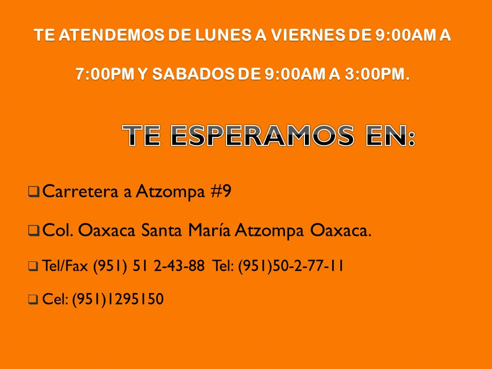 TE ATENDEMOS DE LUNES A VIERNES DE 9:00AM A 7:00PM Y SABADOS DE 9:00AM A 3:00PM. Carretera a Atzompa #9 Col. Oaxaca Santa María Atzompa Oaxaca. Tel/Fa