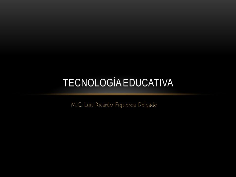 M.C. Luis Ricardo Figueroa Delgado TECNOLOGÍA EDUCATIVA