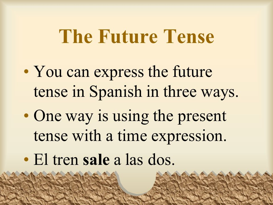 The Future Tense You can express the future tense in Spanish in three ways.