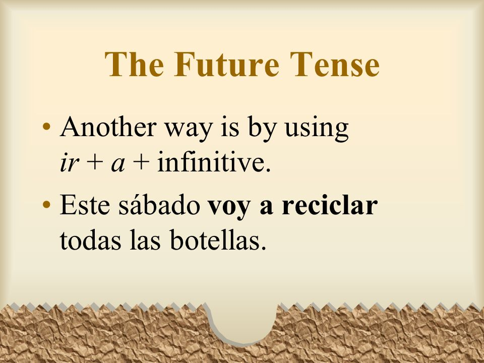 The Future Tense Another way is by using ir + a + infinitive.
