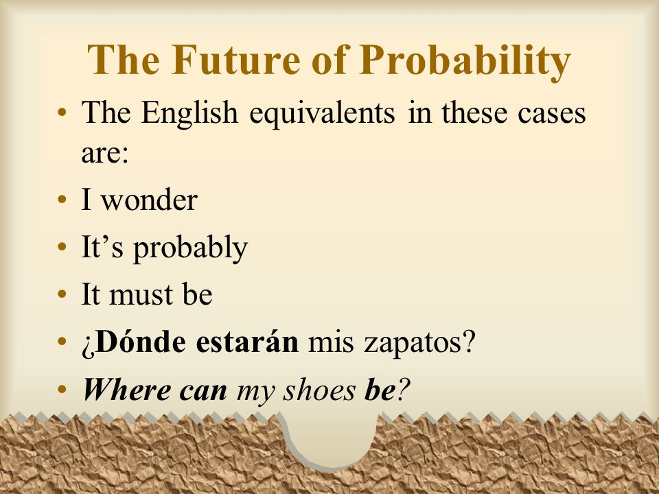 The Future of Probability ¿Qué hora será? I wonder what time it is. Serán las seis. Its probably six oclock. Estarán debajo de tu cama. They must be u