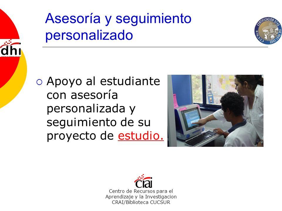 Centro de Recursos para el Aprendizaje y la Investigacion CRAI/Biblioteca CUCSUR Asesoría y seguimiento personalizado Apoyo al estudiante con asesoría