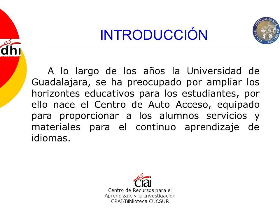 INTRODUCCIÓN Centro de Recursos para el Aprendizaje y la Investigacion CRAI/Biblioteca CUCSUR A lo largo de los años la Universidad de Guadalajara, se