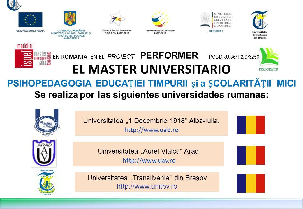 EN ROMANIA EN EL PROIECT PERFORMER POSDRU/86/1.2/S/62508 EL MASTER UNIVERSITARIO PSIHOPEDAGOGIA EDUCAIEI TIMPURII i a COLARITĂII MICI Se realiza por las siguientes universidades rumanas: Universitatea Aurel Vlaicu Arad http://www.uav.ro Universitatea 1 Decembrie 1918 Alba-Iulia, http://www.uab.ro Universitatea Transilvania din Braşov http://www.unitbv.ro