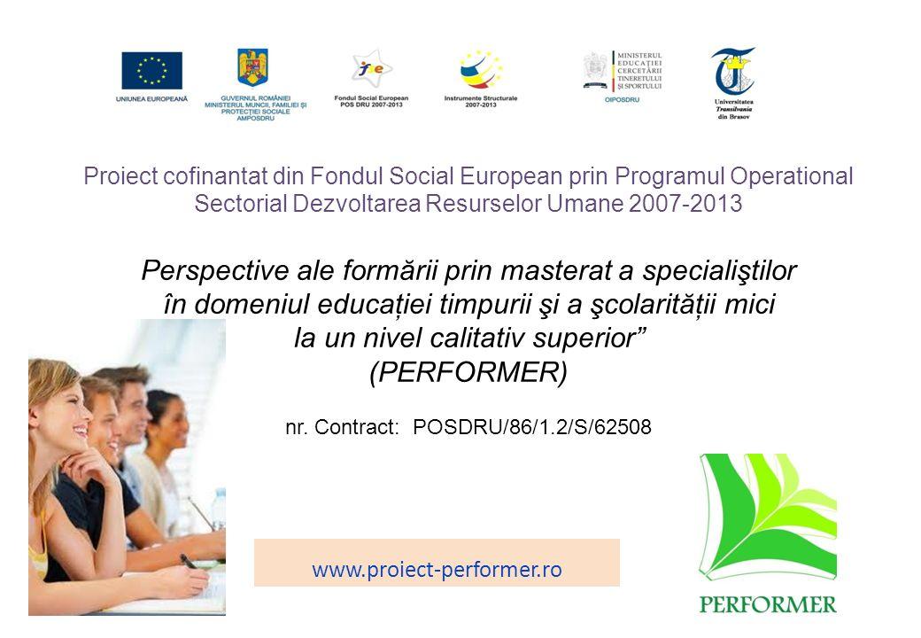 Proiect cofinantat din Fondul Social European prin Programul Operational Sectorial Dezvoltarea Resurselor Umane 2007-2013 Perspective ale formării prin masterat a specialiştilor în domeniul educaţiei timpurii şi a şcolarităţii mici la un nivel calitativ superior (PERFORMER) nr.