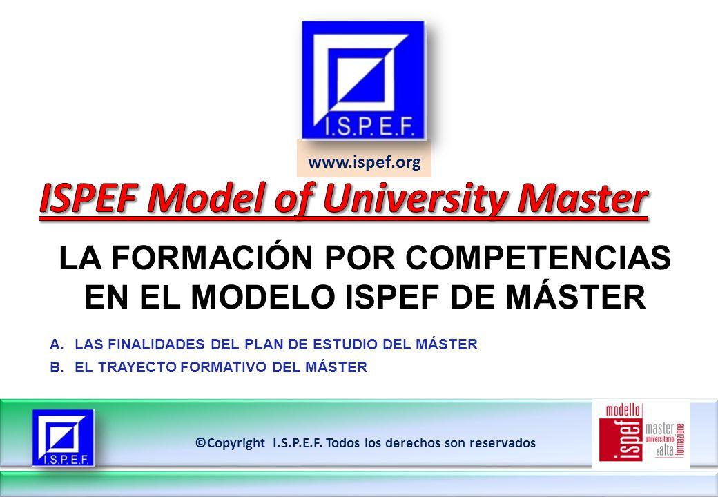 www.ispef.org LA FORMACIÓN POR COMPETENCIAS EN EL MODELO ISPEF DE MÁSTER ©Copyright I.S.P.E.F. Todos los derechos son reservados A.LAS FINALIDADES DEL