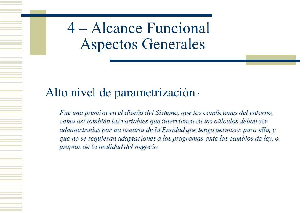4 – Alcance Funcional Aspectos Generales Alto nivel de parametrización : Fue una premisa en el diseño del Sistema, que las condiciones del entorno, co