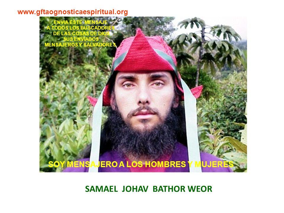 SAMAEL JOHAV BATHOR WEOR www.gftaognosticaespiritual.org ENVIA ESTE MENSAJE A TODOS LOS BUSCADORES DE LAS COSAS DE DIOS SUS ENVIADOS MENSAJEROS Y SALVADORES.