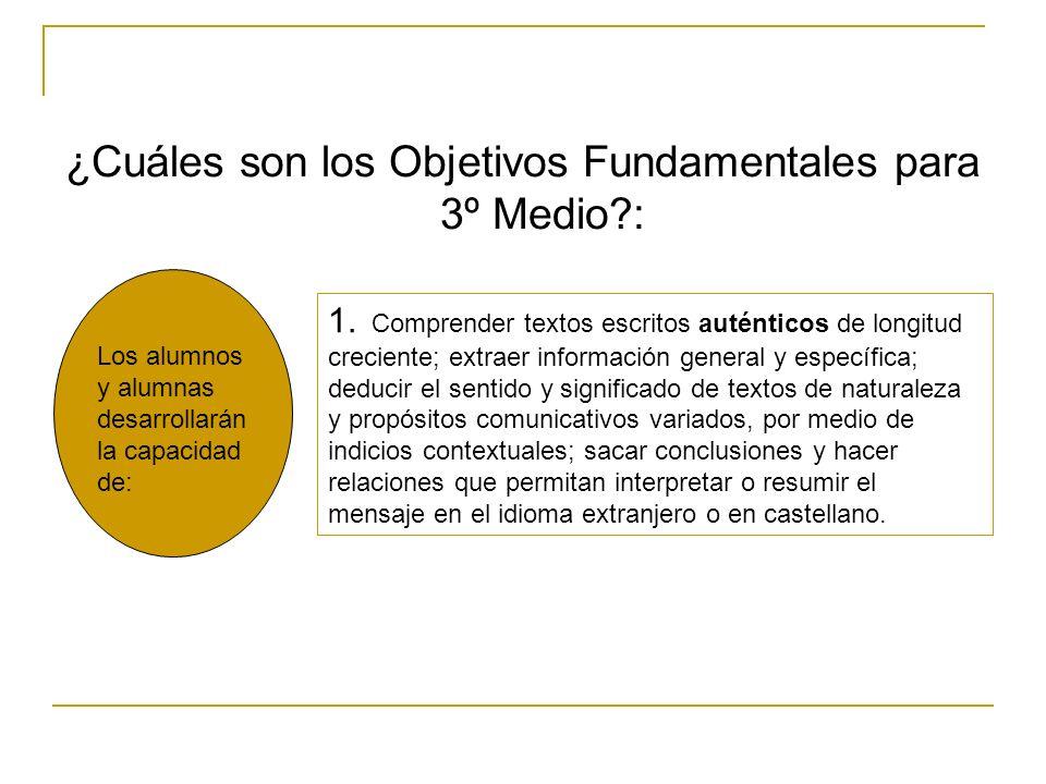 ¿Cuáles son los Objetivos Fundamentales para 3º Medio?: Los alumnos y alumnas desarrollarán la capacidad de: 1. Comprender textos escritos auténticos