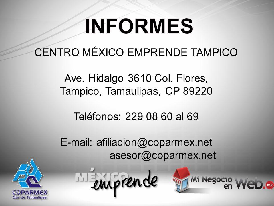 CENTRO MÉXICO EMPRENDE TAMPICO Ave. Hidalgo 3610 Col. Flores, Tampico, Tamaulipas, CP 89220 Teléfonos: 229 08 60 al 69 E-mail: afiliacion@coparmex.net