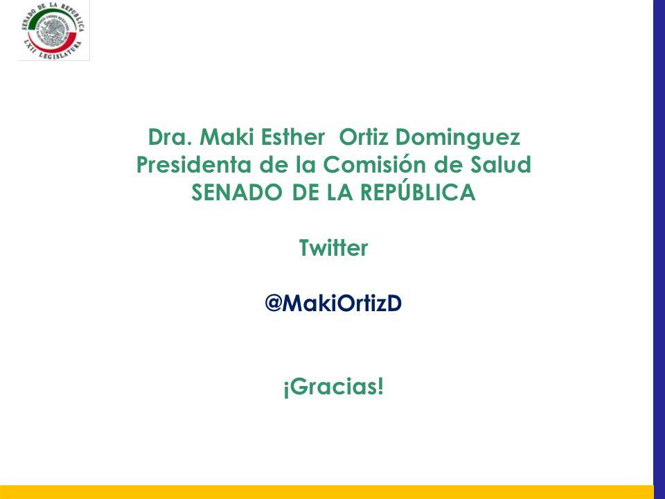 Dra. Maki Esther Ortiz Dominguez Presidenta de la Comisión de Salud SENADO DE LA REPÚBLICA Twitter @MakiOrtizD ¡Gracias!