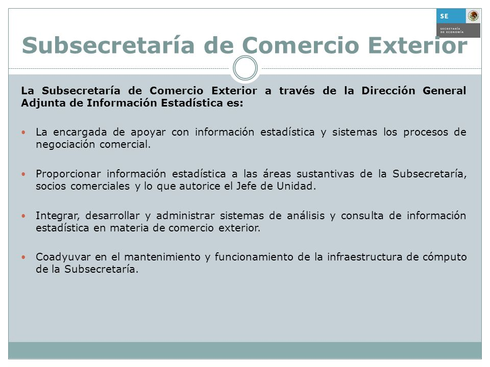 Subsecretaría de Comercio Exterior La Subsecretaría de Comercio Exterior a través de la Dirección General Adjunta de Información Estadística es: La en