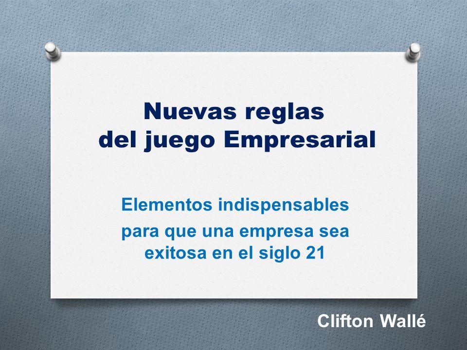 Nuevas reglas del juego Empresarial Elementos indispensables para que una empresa sea exitosa en el siglo 21 Clifton Wallé