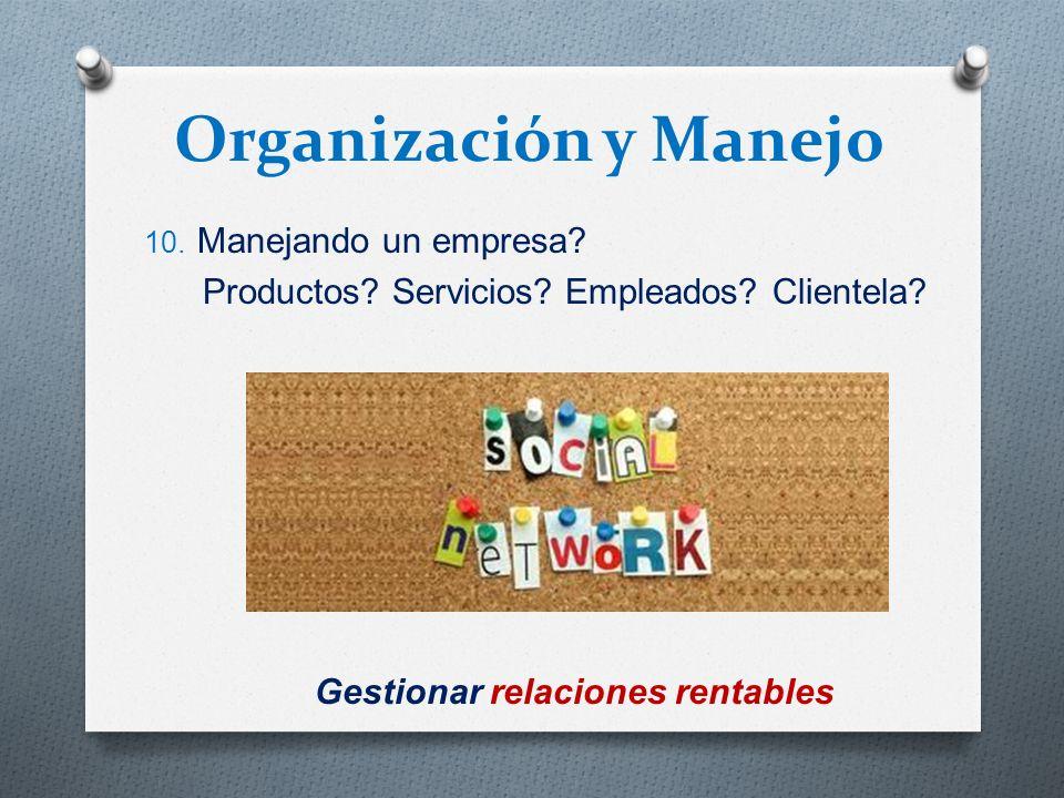 Organización y Manejo 10. Manejando un empresa? Productos? Servicios? Empleados? Clientela? NO ! Estas manejando RELACIONES Gestionar relaciones renta