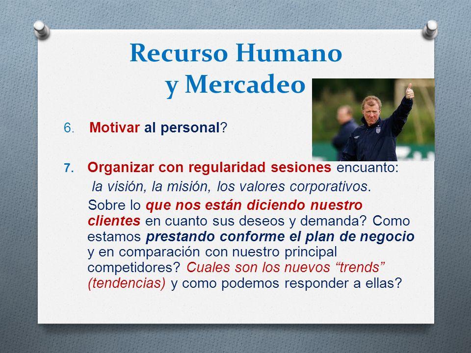 Recurso Humano y Mercadeo 6. Motivar al personal? 7. Organizar con regularidad sesiones encuanto: la visión, la misión, los valores corporativos. Sobr