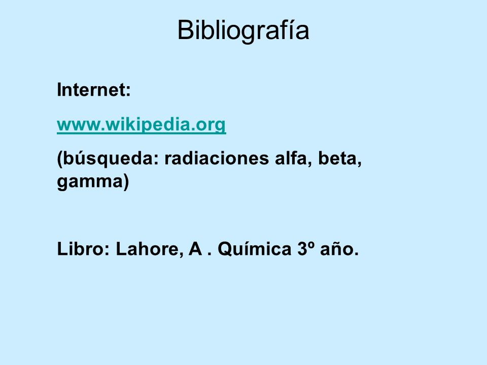 Bibliografía Internet: www.wikipedia.org (búsqueda: radiaciones alfa, beta, gamma) Libro: Lahore, A. Química 3º año.