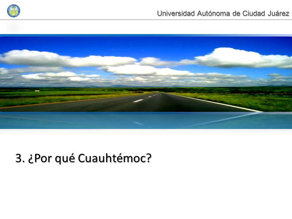 3. ¿Por qué Cuauhtémoc? Universidad Autónoma de Ciudad Juárez