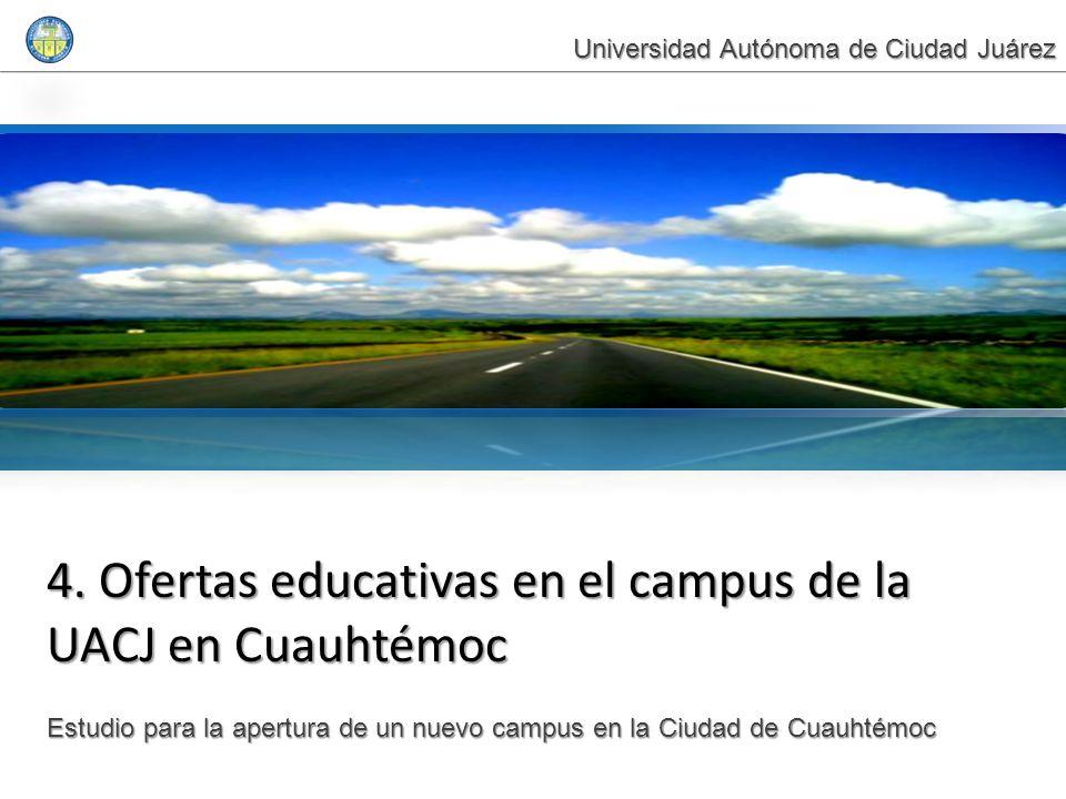 4. Ofertas educativas en el campus de la UACJ en Cuauhtémoc Estudio para la apertura de un nuevo campus en la Ciudad de Cuauhtémoc Universidad Autónom