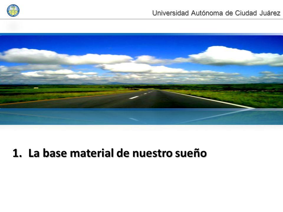 1.La base material de nuestro sueño Universidad Autónoma de Ciudad Juárez