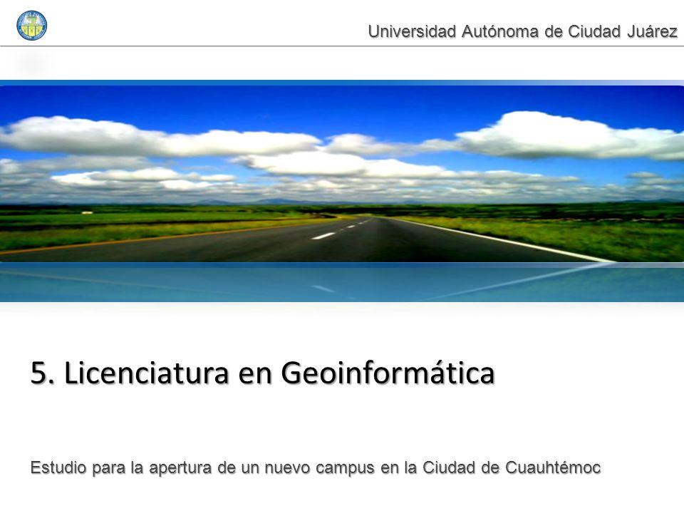 5. Licenciatura en Geoinformática Estudio para la apertura de un nuevo campus en la Ciudad de Cuauhtémoc Universidad Autónoma de Ciudad Juárez