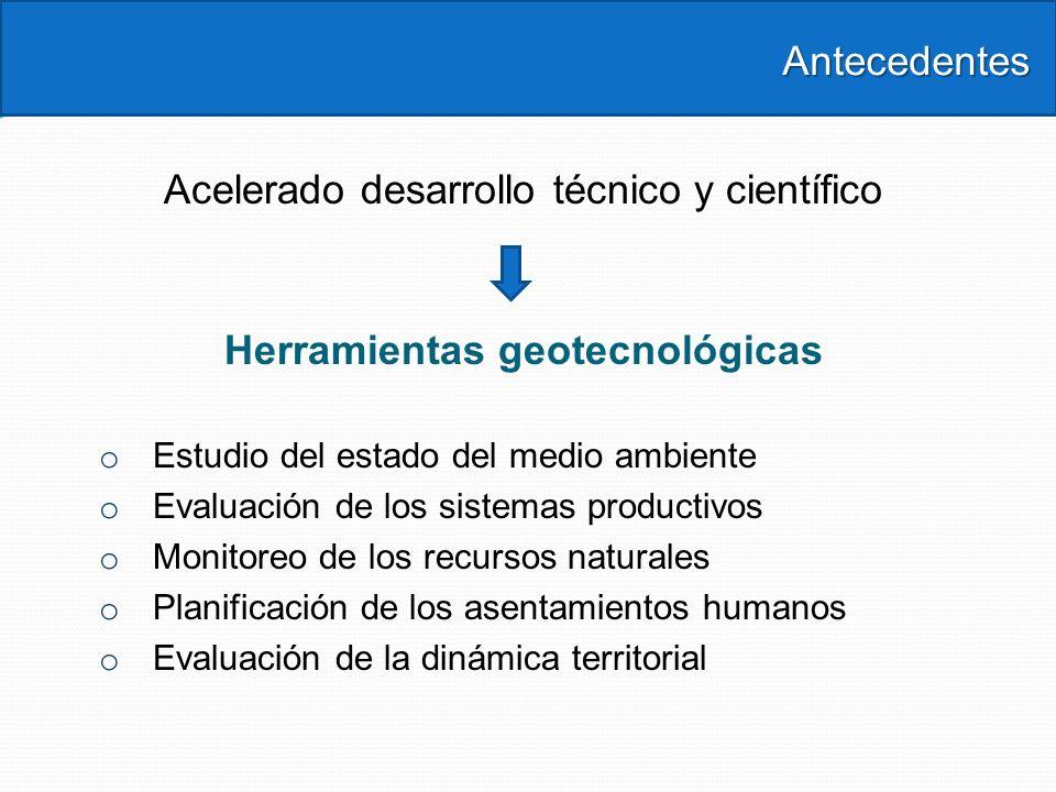 Antecedentes Antecedentes Acelerado desarrollo técnico y científico Herramientas geotecnológicas o Estudio del estado del medio ambiente o Evaluación