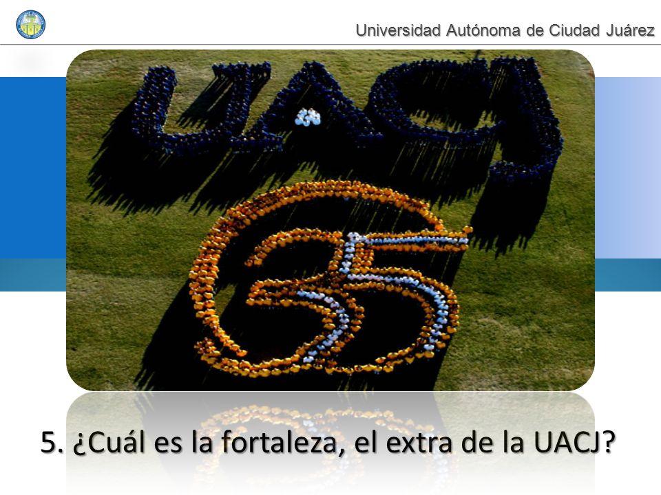 5. ¿Cuál es la fortaleza, el extra de la UACJ? Universidad Autónoma de Ciudad Juárez