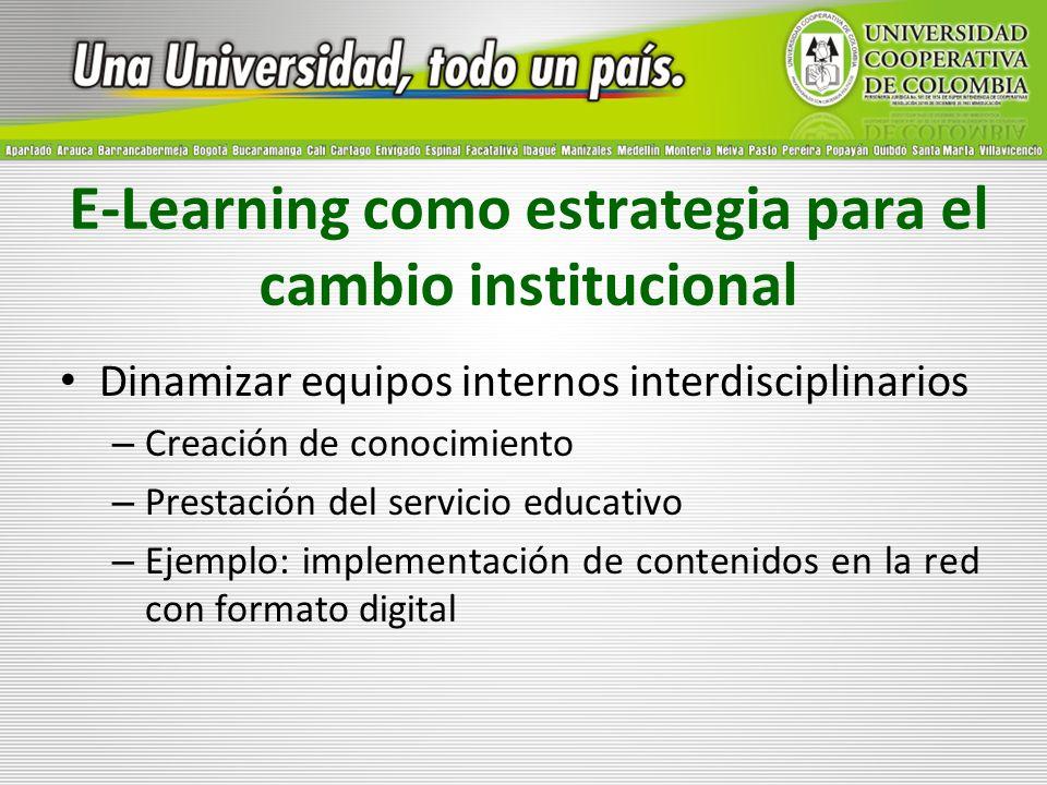 E-Learning como estrategia para el cambio institucional Dinamizar equipos internos interdisciplinarios – Creación de conocimiento – Prestación del ser