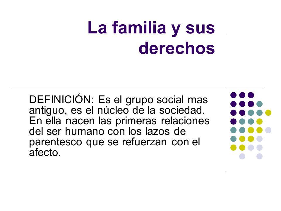 La familia y sus derechos DEFINICIÓN: Es el grupo social mas antiguo, es el núcleo de la sociedad. En ella nacen las primeras relaciones del ser human