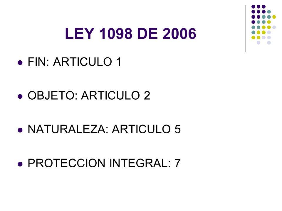 LEY 1098 DE 2006 FIN: ARTICULO 1 OBJETO: ARTICULO 2 NATURALEZA: ARTICULO 5 PROTECCION INTEGRAL: 7