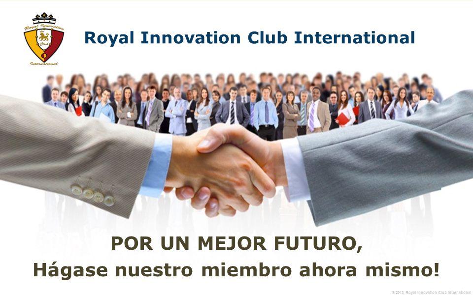 © 2013 Royal Innovation Club International POR UN MEJOR FUTURO, Hágase nuestro miembro ahora mismo.
