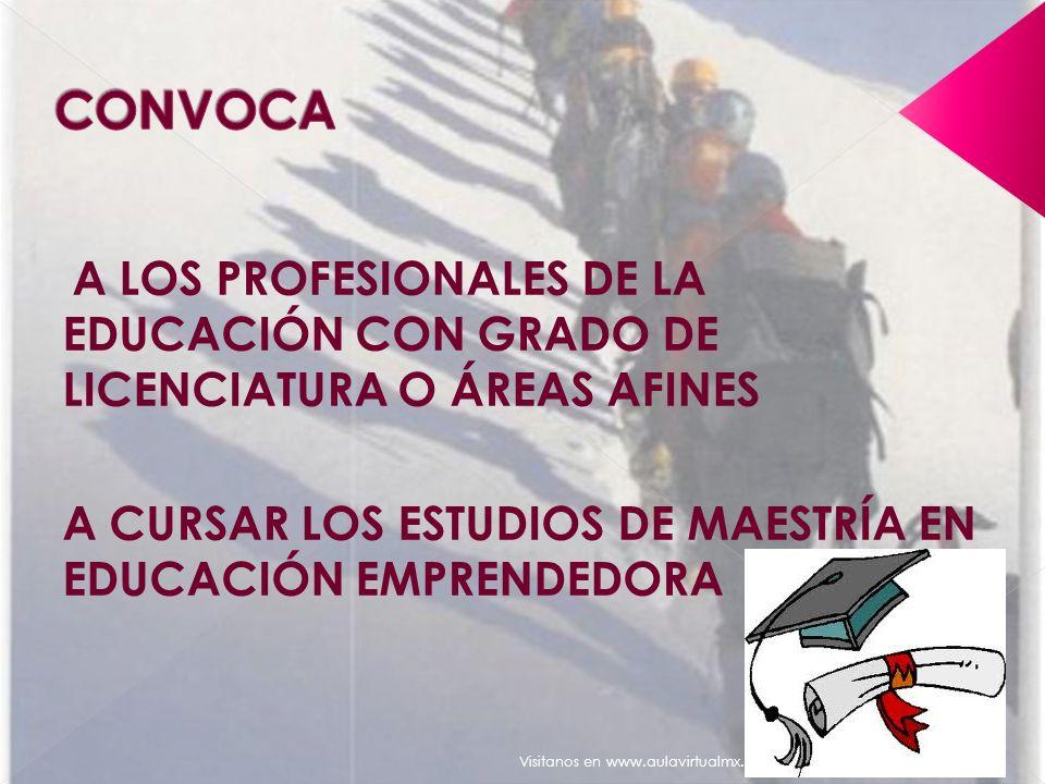 A LOS PROFESIONALES DE LA EDUCACIÓN CON GRADO DE LICENCIATURA O ÁREAS AFINES A CURSAR LOS ESTUDIOS DE MAESTRÍA EN EDUCACIÓN EMPRENDEDORA Visitanos en