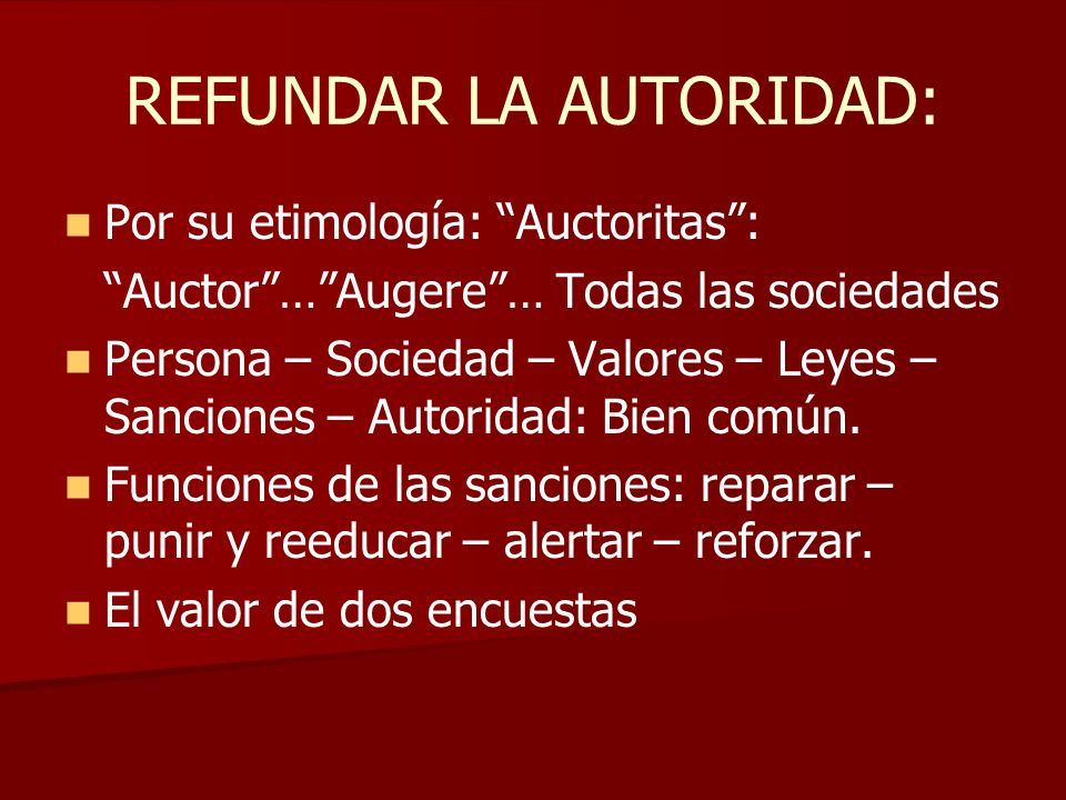 REFUNDAR LA AUTORIDAD: Por su etimología: Auctoritas: Auctor…Augere… Todas las sociedades Persona – Sociedad – Valores – Leyes – Sanciones – Autoridad: Bien común.