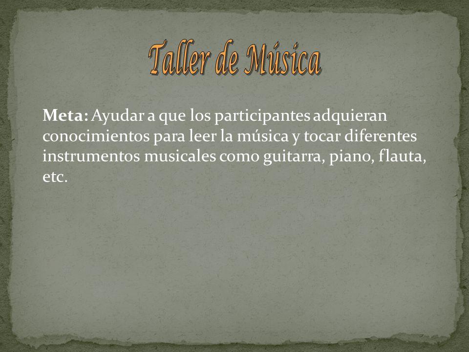 Meta: Ayudar a que los participantes adquieran conocimientos para leer la música y tocar diferentes instrumentos musicales como guitarra, piano, flaut