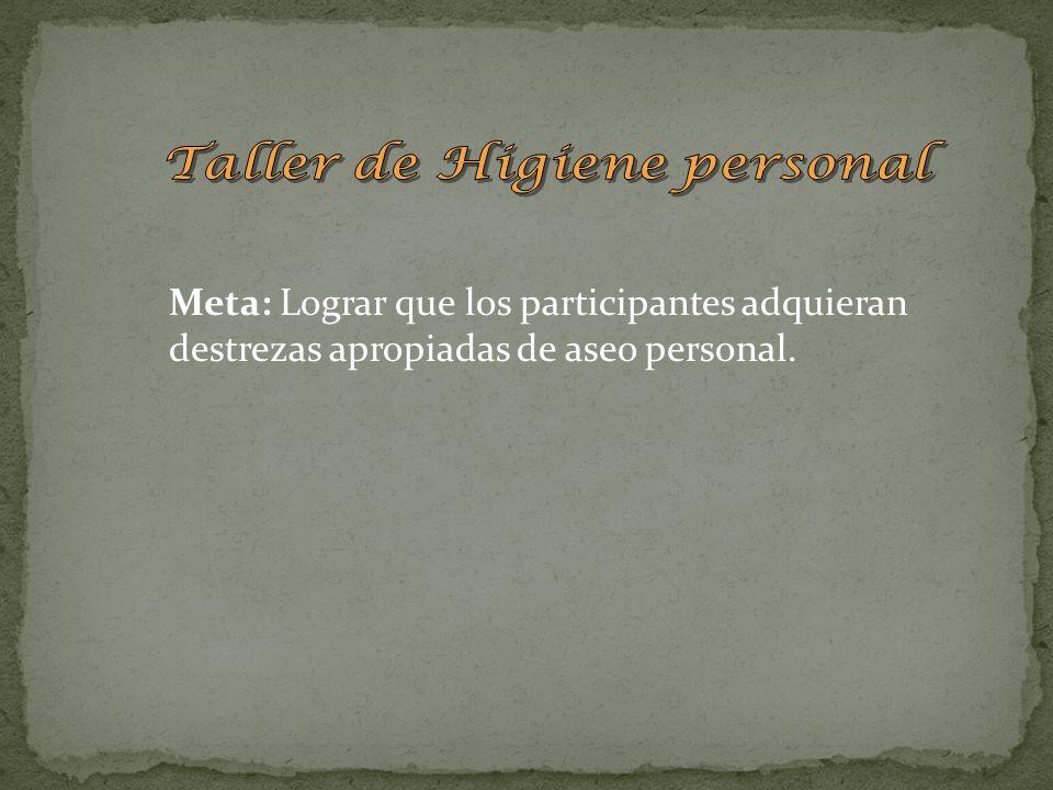Meta: Lograr que los participantes adquieran destrezas apropiadas de aseo personal.
