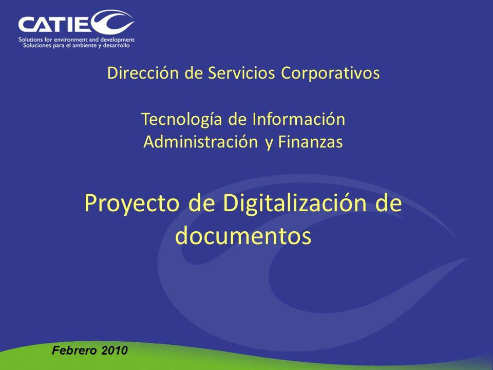 Dirección de Servicios Corporativos Tecnología de Información Administración y Finanzas Proyecto de Digitalización de documentos Febrero 2010