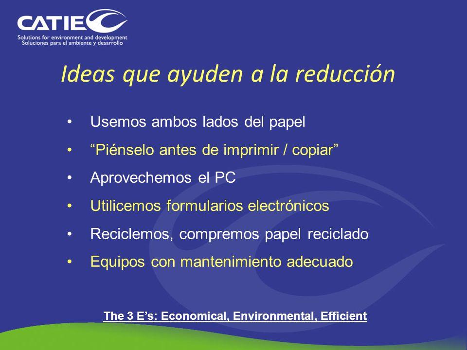 Ideas que ayuden a la reducción Usemos ambos lados del papel Piénselo antes de imprimir / copiar Aprovechemos el PC Utilicemos formularios electrónico