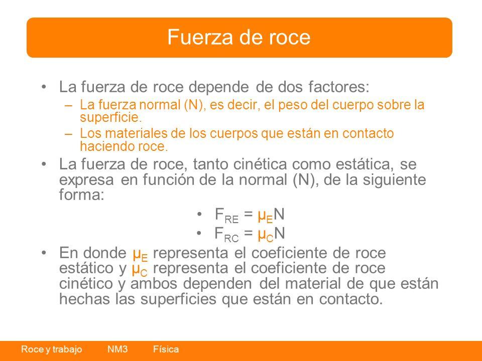 Roce y trabajo NM3 Física La fuerza de roce depende de dos factores: –La fuerza normal (N), es decir, el peso del cuerpo sobre la superficie. –Los mat